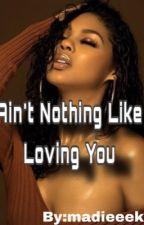Ain't nothing like loving you By:Madieeek by Mlymon8