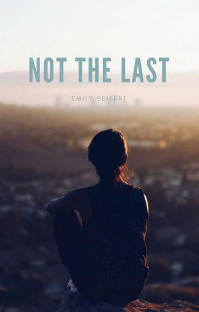 Not The Last {Rough Draft} by EmilySeifert