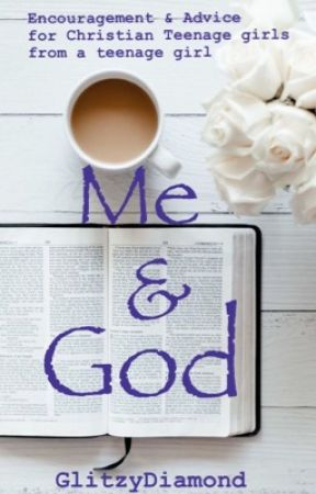 Me & God: Encouragement & Advice for Teenage Girls from a Teenage Girl by Glitzy_Diamond