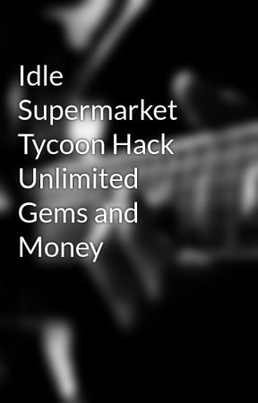 Idle Supermarket Tycoon Hack Unlimited Gems and Money - Wattpad