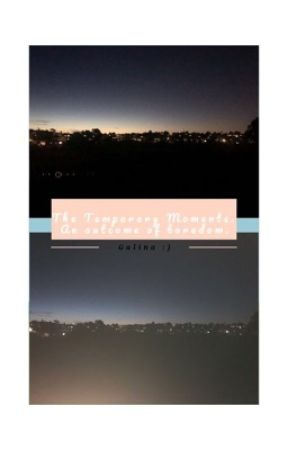 The Temporary Moments. by madnsad666