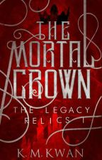 The Mortal Crown | The Legacy Relics #1 by kaleykwan