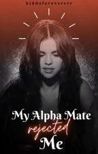 My Alpha Mate Rejected Me (New Version) by kiddoforeverrrr