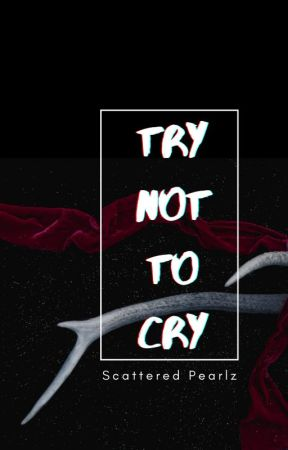 Try Not To Cry by -ScatteredPearlz-