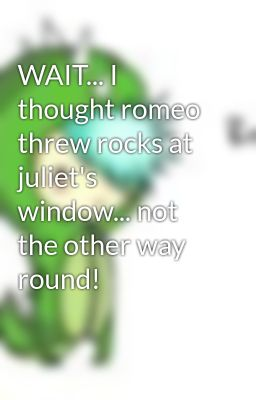 WAIT... I thought romeo threw rocks at juliet's window... not the other way round!