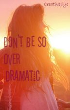 Don't Be So Over Dramatic by CreativeEye