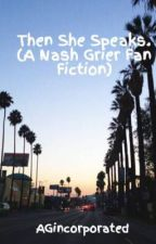 Then She Speaks. (A Nash Grier Fan Fiction) by AGincorporated
