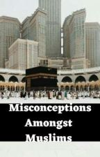 MISCONCEPTIONS AMONGST MUSLIMS  by Genielovesicecream