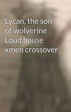 Lycan, the son of wolverine Loud house xmen crossover by jbash31