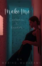 Make Me【Laurence X Reader】[ Completed ] by Mariko_Murakami