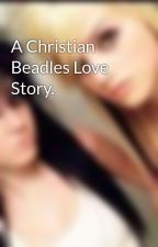 A Christian Beadles Love Story. by DomAndBree