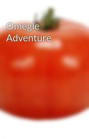 Omegle Adventure by Princess4057