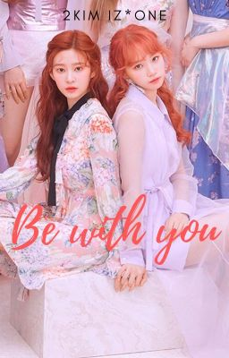 Đọc truyện BE WITH YOU [2KIM | IZ*ONE]