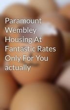 Paramount Wembley Housing At Fantastic Rates Only For You actually by roomsgirl14