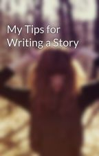 My Tips for Writing a Story by lostinparadise25