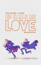 He Calls Me Love    Fred Weasley x Reader by thegryffindorspider