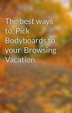 The best ways to  Pick Bodyboards to your  Browsing  Vacation by bridlose5