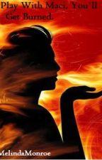 If You Play With Maci, You'll Get Burned. by xMelindaMonroe