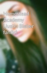 Homestead Academy (Justin Bieber fanfic) by aliababe79