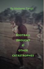 Football drought & other catastrophes by MadameTango