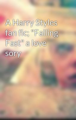 "A Harry Styles fan fic; ""Falling Fast"" a love sory"