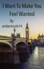 I Want To Make You Feel Wanted by ambernicole14
