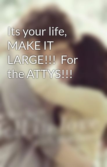 Its your life, MAKE IT LARGE!!!  For the ATTYS!!! by p_rush