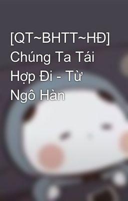 Đọc truyện [QT~BHTT~HĐ] Chúng Ta Tái Hợp Đi - Từ Ngô Hàn