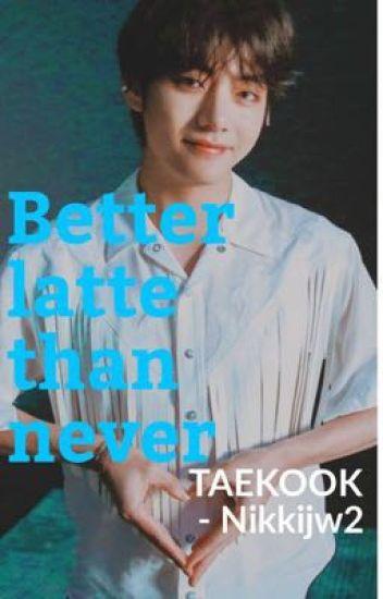 Better Latte Than Never Tae - nikkijw2 - Wattpad