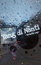 Yang di Nanti by TerketikLagi