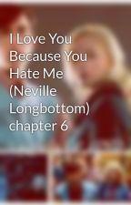 I Love You Because You Hate Me (Neville Longbottom) chapter 6 by iLuvNevilleL