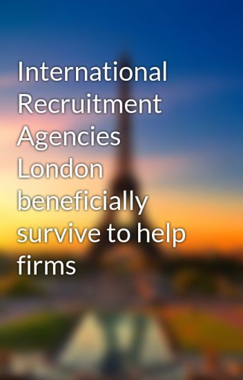 International Recruitment Agencies London beneficially survive to help firms