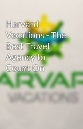 Harvard Vacations - The Best Travel Agency to Count On - Wattpad