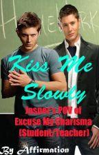 Kiss Me Slowly (Student/Teacher) [Jasper's POV of Excuse My Charisma] by Affirmation