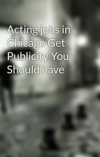 Acting jobs in Chicago Get Publicity You Should have by cross48roy