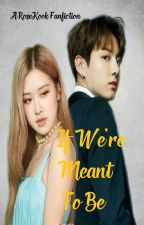 If We're Meant To Be (RoseKook ff) by preciouslady_maknae