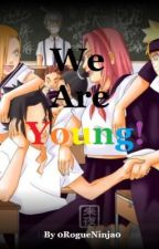 We Are Young (Naruto High School Love Story) by 0RogueNinja0
