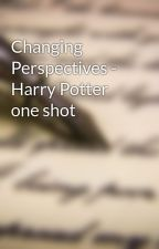 Changing Perspectives - Harry Potter one shot by Dalamanza