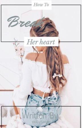 How To Break Her Heart by HolyySinner