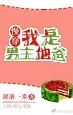 Novel Terjemahan Saya Protagonis, Ayahnya (Pakai Lambat) 我是男主他爸[慢穿] by zeeryan