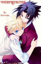 OverProtective (A SasuNaru Story) {COMPLETED; MIGHT HAVE A SEQUAL} by Karnado