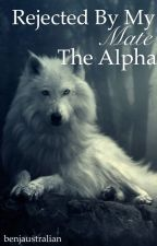 Rejected by my Mate, the Alpha *rewriting* by benjaustralian