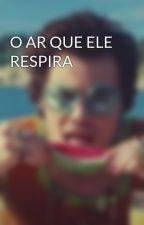O AR QUE ELE RESPIRA by UnicornioDoLouis