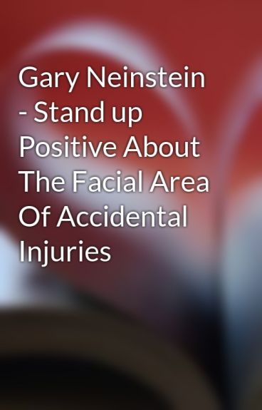 Gary Neinstein - Stand up Positive About The Facial Area Of Accidental Injuries by garyneinstein