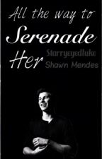 All the way to Serenade her // Shawn Mendes by starryeyedluke