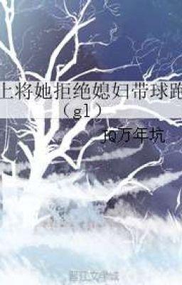 Đọc truyện Thượng tướng nàng cự tuyệt tức phụ mang cầu chạy ( gl )  End