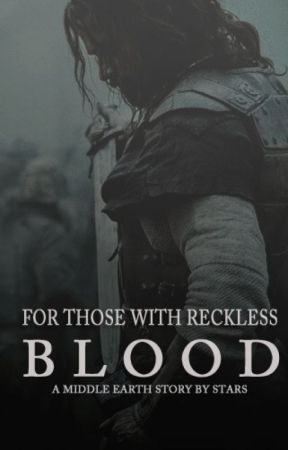 FOR THOSE WITH RECKLESS BLOOD // a middle earth story by Stars_Alight
