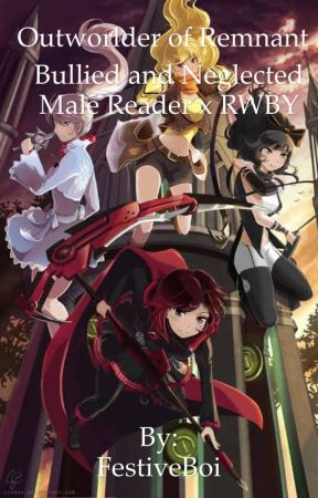 Outworlder of Remnant (Bullied and Abused Male Reader x RWBY