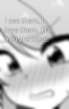 I see them. I love them. 1D You are mine. by icywolfe