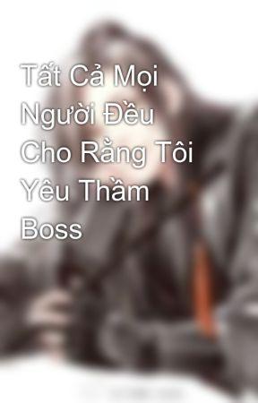 Tất Cả Mọi Người Đều Cho Rằng Tôi Yêu Thầm Boss by LanPhong